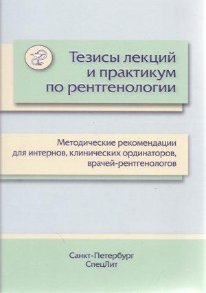 Тезисы лекций и практикум по рентгенологии. Методические рекомендации для интернов, клинических ординаторов, врачей-рентгенологов