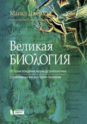 Великая биология. От происхождения жизни до эпигенетики. 250 основных вех в истории биологии