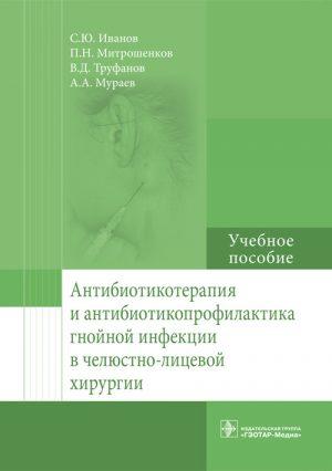 Антибиотикотерапия и антибиотикопрофилактика гнойной инфекции в челюстно-лицевой хирургии. Учебное пособие