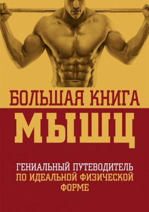 Большая книга мышц: гениальный путеводитель по идеальной физической форме
