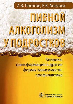 Пивной алкоголизм у подростков. Клиническая картина, трансформация в другие формы зависимости, профилактика. Руководство