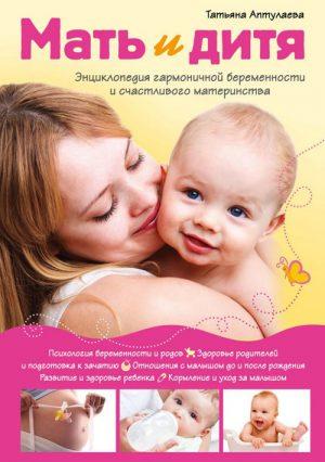Мать и дитя: энциклопедия гармоничной беременности и счастливого материнства