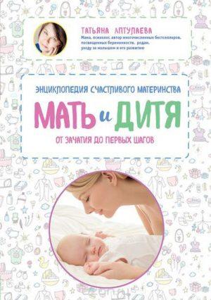 Мать и дитя: энциклопедия счастливого материнства от зачатия до первых шагов