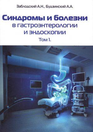 Синдромы и болезни в гастроэнтерологии и эндоскопии. Том 1