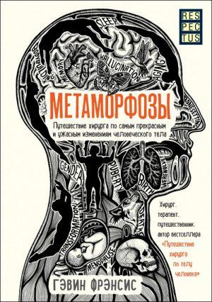 Метаморфозы. Путешествие хирурга по самым прекрасным и ужасным изменениям человеческого тела