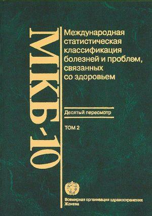 Международная статистическая классификация болезней и проблем, связанных со здоровьем. МКБ-10. Сборник в 3-х томах. Том 2