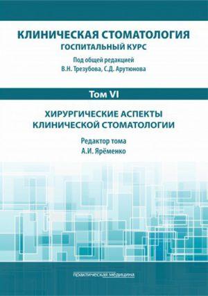 Клиническая стоматология. Госпитальный курс. Учебник в 6-и томах. Том VI. Хирургические аспекты клинической стоматологии