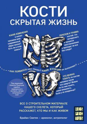 Кости. Скрытая жизнь. Все о строительном материале нашего скелета, который расскажет, кто мы и как живем