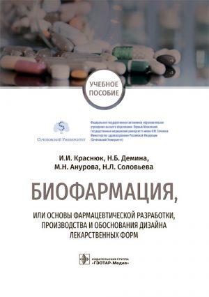 Биофармация, или основы фармацевтической разработки, производства и обоснования дизайна лекарственных форм. Учебное пособие