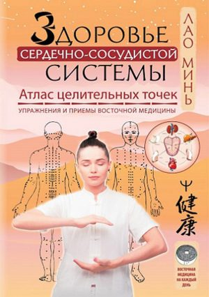 Здоровье сердечно-сосудистой системы. Атлас целительных точек. Упражнения и приемы восточной медицины